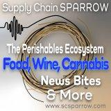 Supply Chain Sparrow News Bites & More—The Perishables Ecosystem, including Food, Wine & Cannabis