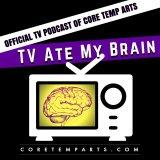 TV Ate My Brain - The Official TV Podcast of Core Temp Arts