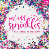 Just Add Sprinkles: Celebrating Motherhood