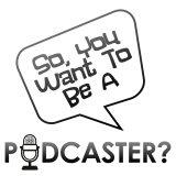 So You Want to be a Podcaster